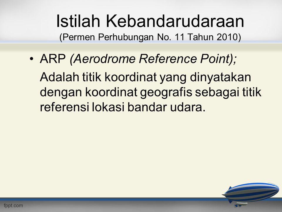 Istilah Kebandarudaraan (Permen Perhubungan No. 11 Tahun 2010) •ARP (Aerodrome Reference Point); Adalah titik koordinat yang dinyatakan dengan koordin