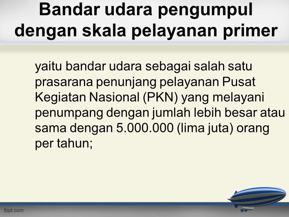 Bandar udara pengumpul dengan skala pelayanan primer yaitu bandar udara sebagai salah satu prasarana penunjang pelayanan Pusat Kegiatan Nasional (PKN)