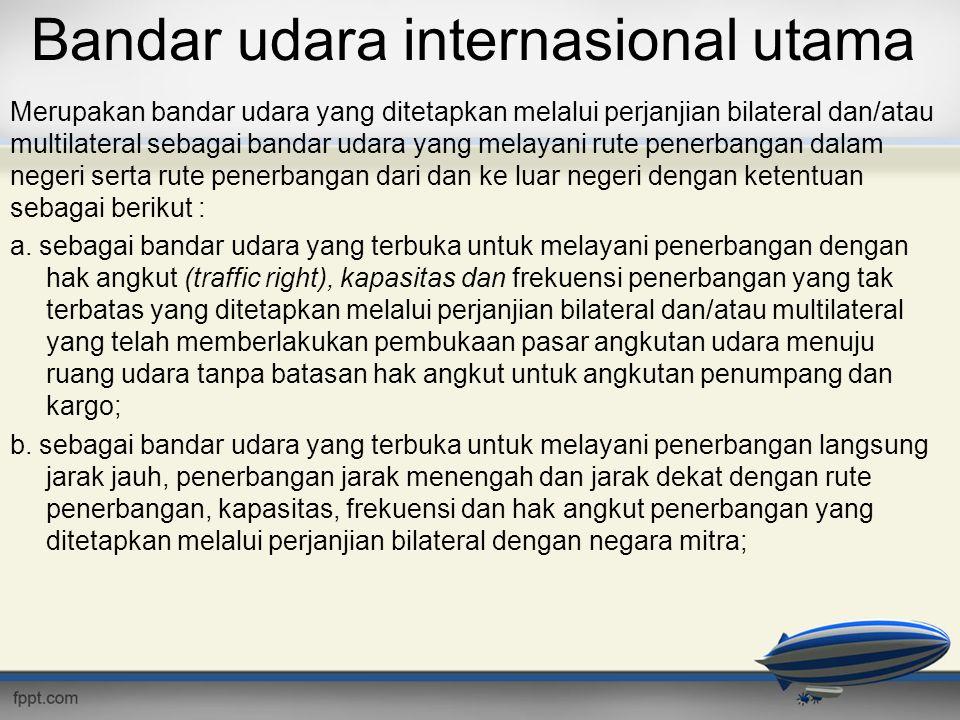 Bandar udara internasional utama Merupakan bandar udara yang ditetapkan melalui perjanjian bilateral dan/atau multilateral sebagai bandar udara yang m