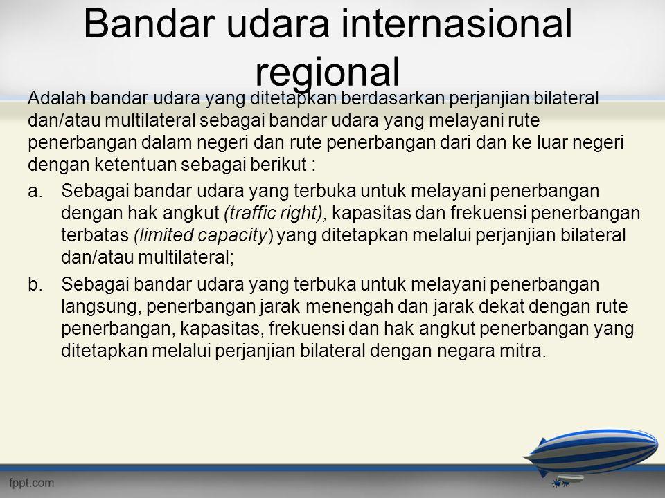 Bandar udara internasional regional Adalah bandar udara yang ditetapkan berdasarkan perjanjian bilateral dan/atau multilateral sebagai bandar udara ya