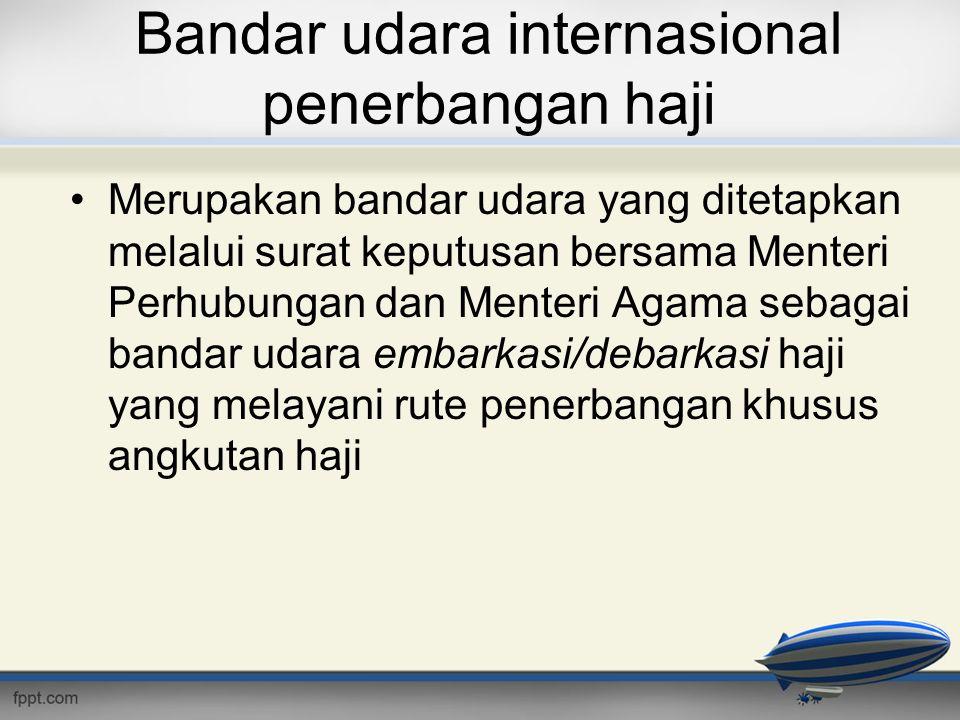 Bandar udara internasional penerbangan haji •Merupakan bandar udara yang ditetapkan melalui surat keputusan bersama Menteri Perhubungan dan Menteri Ag