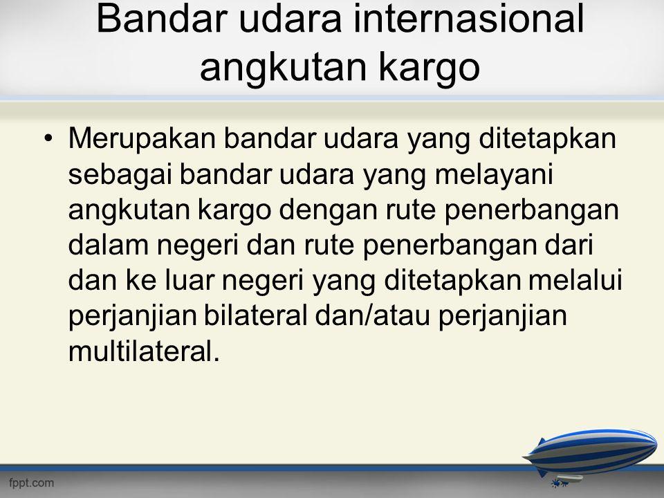 Bandar udara internasional angkutan kargo •Merupakan bandar udara yang ditetapkan sebagai bandar udara yang melayani angkutan kargo dengan rute penerb