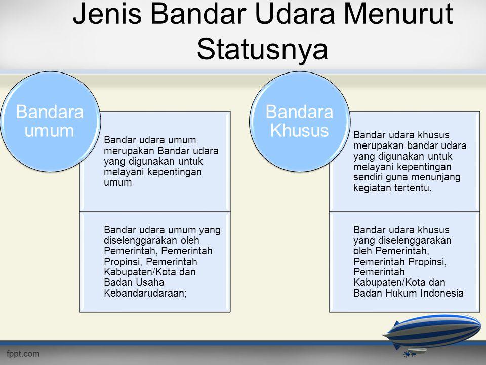 Jenis Bandar Udara Menurut Statusnya Bandar udara umum merupakan Bandar udara yang digunakan untuk melayani kepentingan umum Bandar udara umum yang di