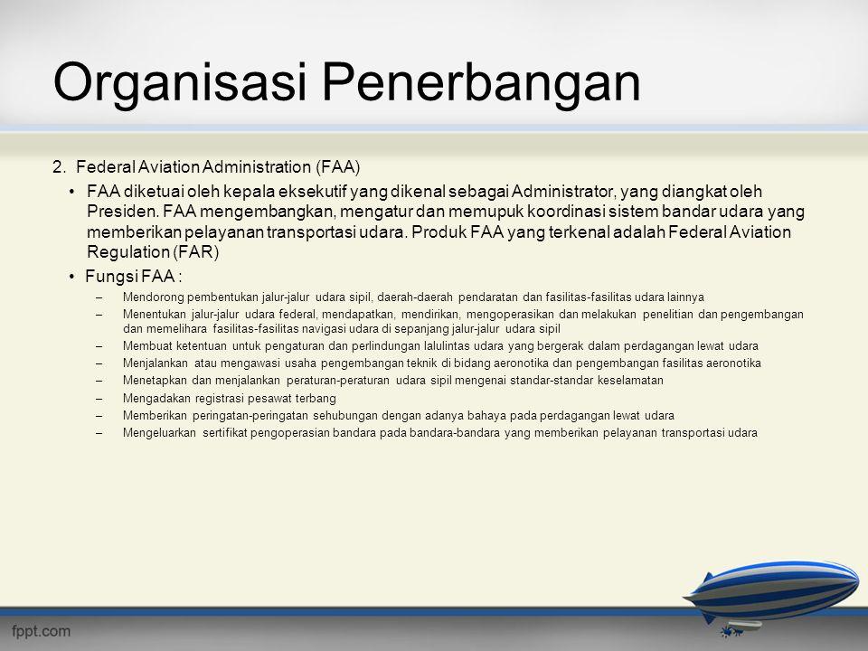 Organisasi Penerbangan 2. Federal Aviation Administration (FAA) •FAA diketuai oleh kepala eksekutif yang dikenal sebagai Administrator, yang diangkat