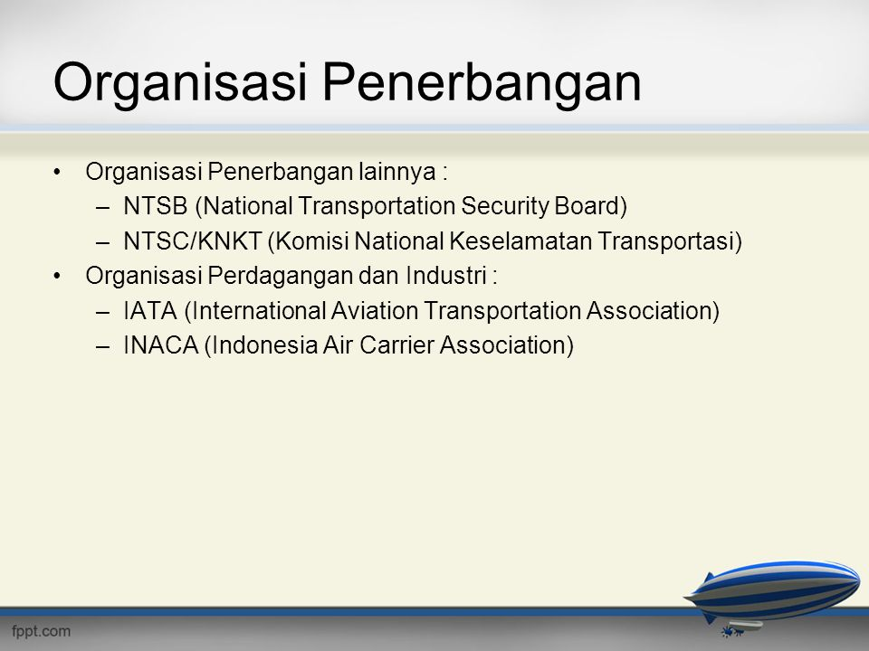 Organisasi Penerbangan •Organisasi Penerbangan lainnya : –NTSB (National Transportation Security Board) –NTSC/KNKT (Komisi National Keselamatan Transportasi) •Organisasi Perdagangan dan Industri : –IATA (International Aviation Transportation Association) –INACA (Indonesia Air Carrier Association)