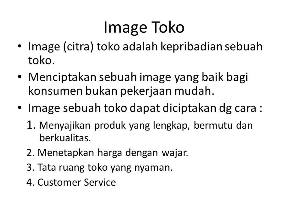 Image Toko • Image (citra) toko adalah kepribadian sebuah toko. • Menciptakan sebuah image yang baik bagi konsumen bukan pekerjaan mudah. • Image sebu
