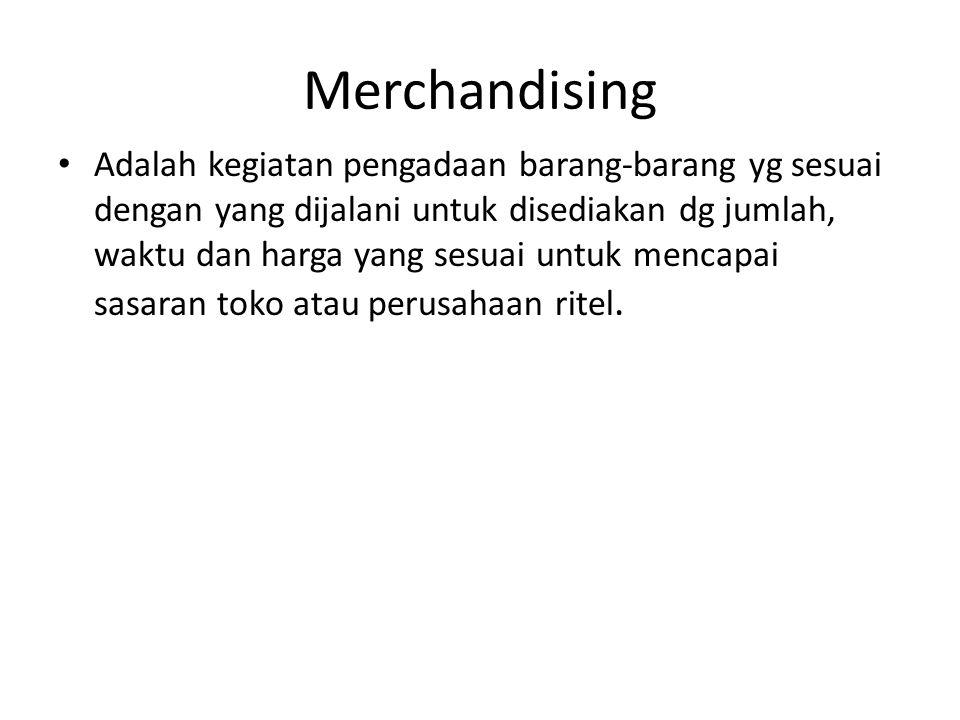 Merchandising • Adalah kegiatan pengadaan barang-barang yg sesuai dengan yang dijalani untuk disediakan dg jumlah, waktu dan harga yang sesuai untuk m