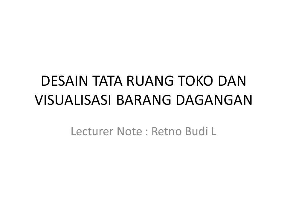 DESAIN TATA RUANG TOKO DAN VISUALISASI BARANG DAGANGAN Lecturer Note : Retno Budi L