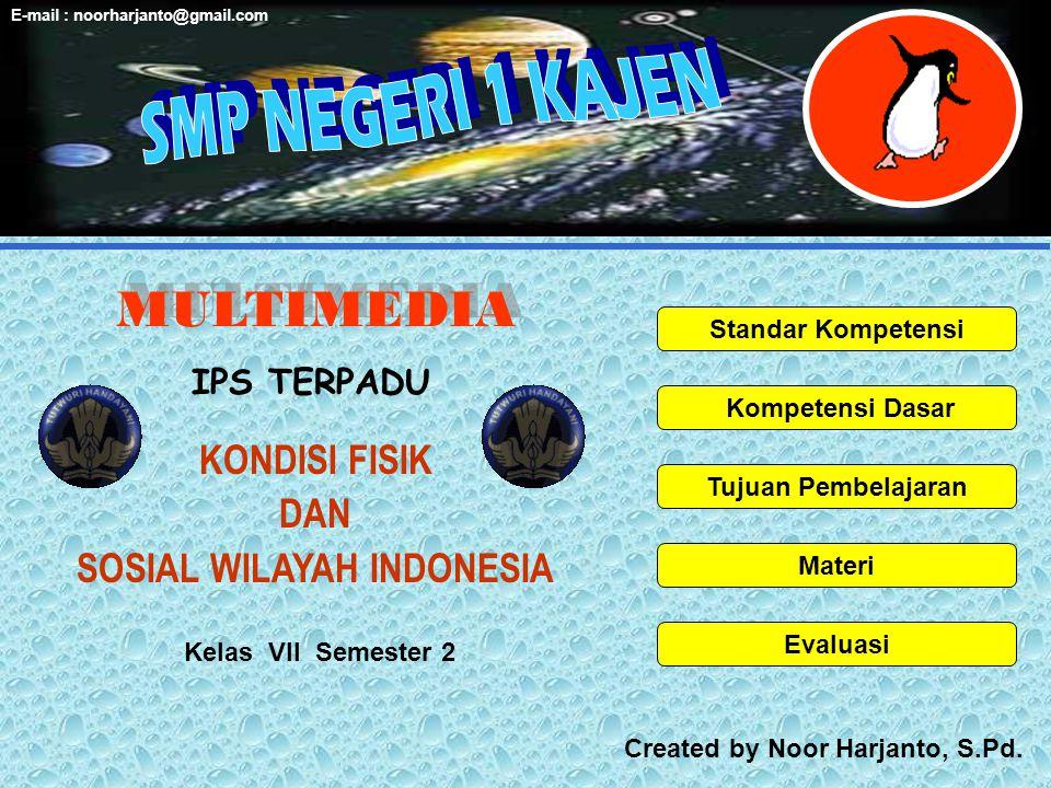 MULTIMEDIA Standar Kompetensi Kompetensi Dasar Tujuan Pembelajaran Materi Evaluasi KONDISI FISIK DAN SOSIAL WILAYAH INDONESIA Kelas VII Semester 2 Created by Noor Harjanto, S.Pd.