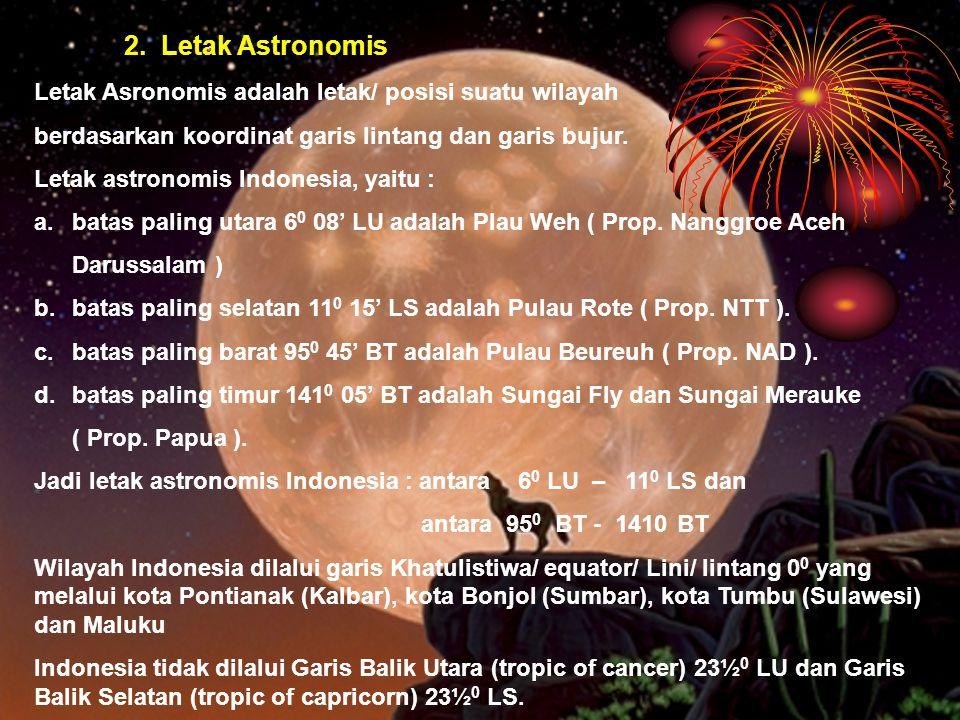2. Letak Astronomis Letak Asronomis adalah letak/ posisi suatu wilayah berdasarkan koordinat garis lintang dan garis bujur. Letak astronomis Indonesia