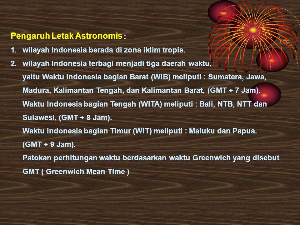 Pengaruh Letak Astronomis : 1.wilayah Indonesia berada di zona iklim tropis. 2.wilayah Indonesia terbagi menjadi tiga daerah waktu, yaitu Waktu Indone