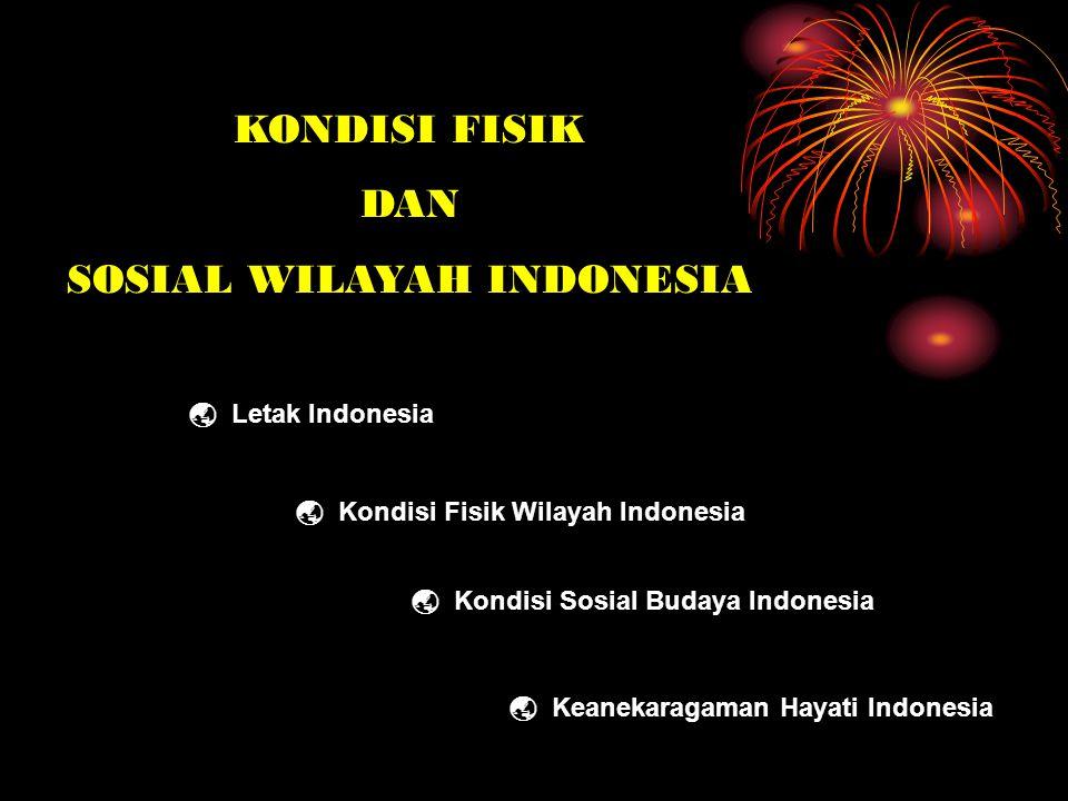 KONDISI FISIK DAN SOSIAL WILAYAH INDONESIA  Letak Indonesia  Kondisi Fisik Wilayah Indonesia  Kondisi Sosial Budaya Indonesia  Keanekaragaman Haya