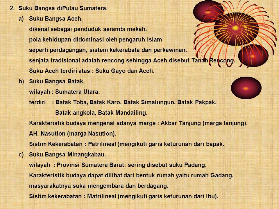 2.Suku Bangsa diPulau Sumatera. a)Suku Bangsa Aceh. dikenal sebagai penduduk serambi mekah. pola kehidupan didominasi oleh pengaruh Islam seperti perd
