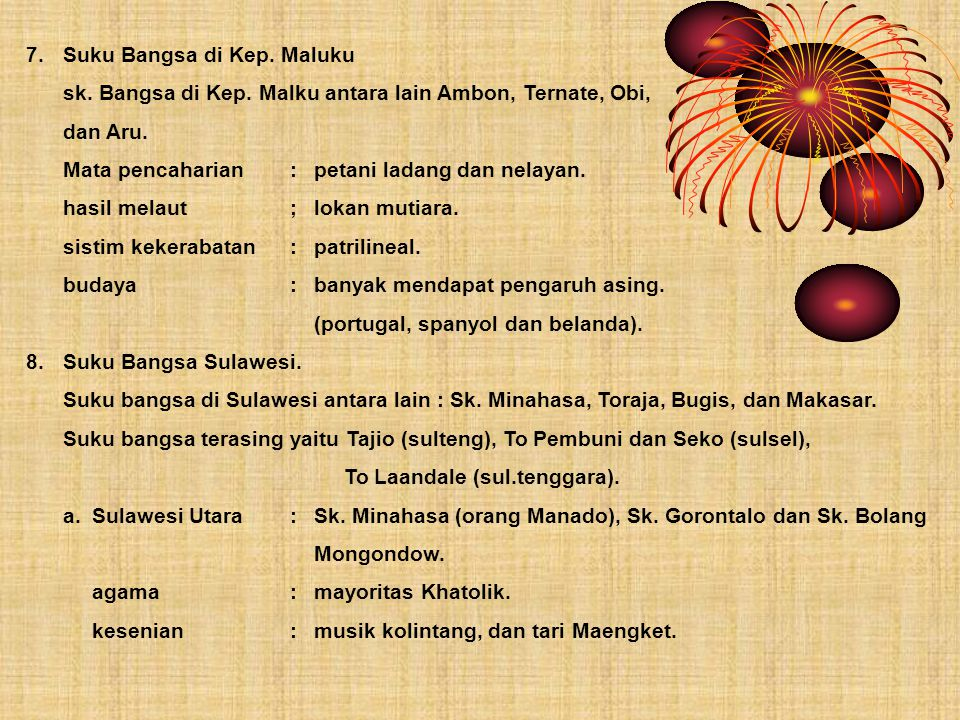 7.Suku Bangsa di Kep. Maluku sk. Bangsa di Kep. Malku antara lain Ambon, Ternate, Obi, dan Aru. Mata pencaharian:petani ladang dan nelayan. hasil mela