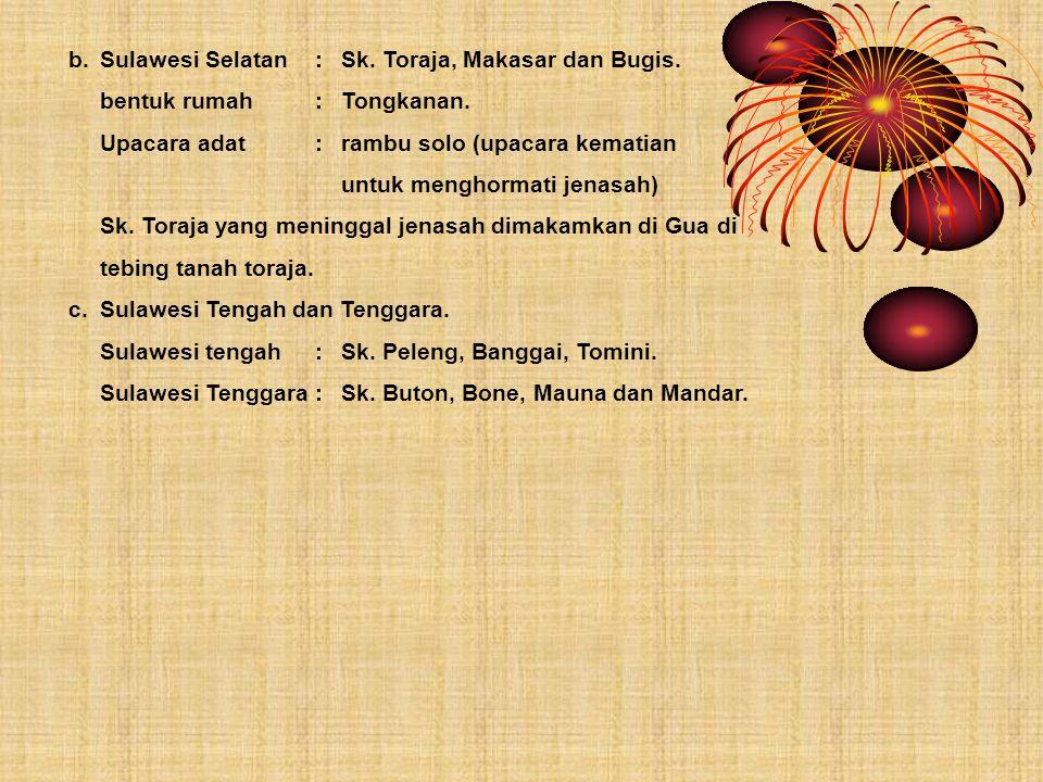 b.Sulawesi Selatan:Sk. Toraja, Makasar dan Bugis. bentuk rumah:Tongkanan. Upacara adat:rambu solo (upacara kematian untuk menghormati jenasah) Sk. Tor