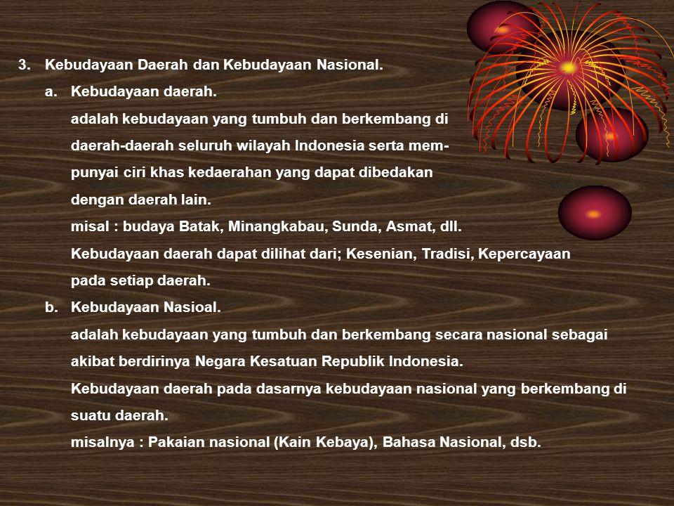 3.Kebudayaan Daerah dan Kebudayaan Nasional. a.Kebudayaan daerah. adalah kebudayaan yang tumbuh dan berkembang di daerah-daerah seluruh wilayah Indone