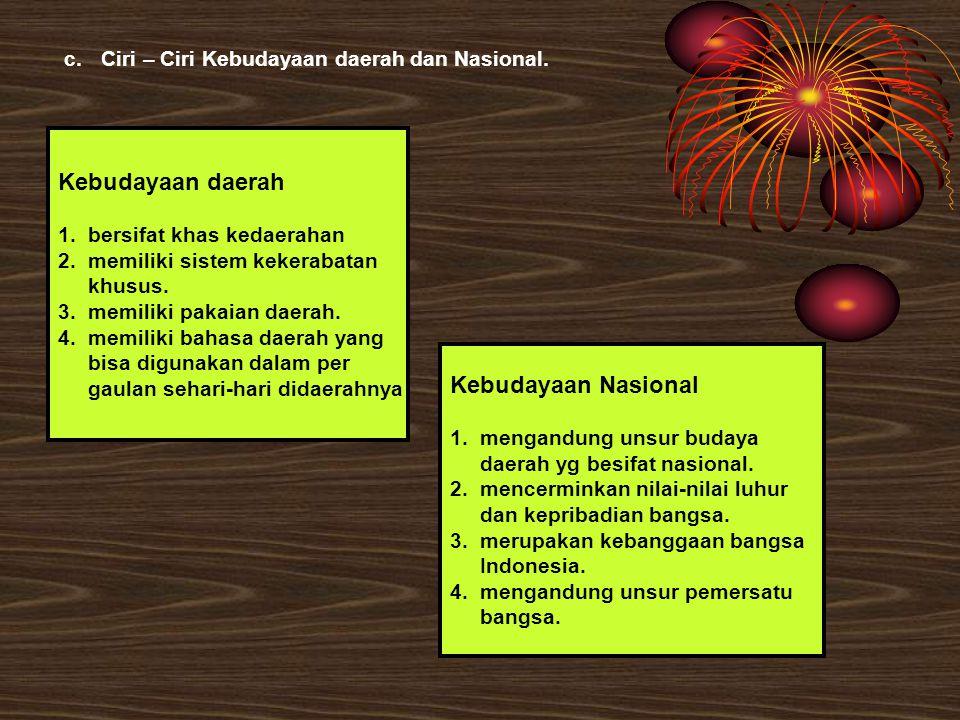 c.Ciri – Ciri Kebudayaan daerah dan Nasional. Kebudayaan daerah 1.bersifat khas kedaerahan 2.memiliki sistem kekerabatan khusus. 3.memiliki pakaian da