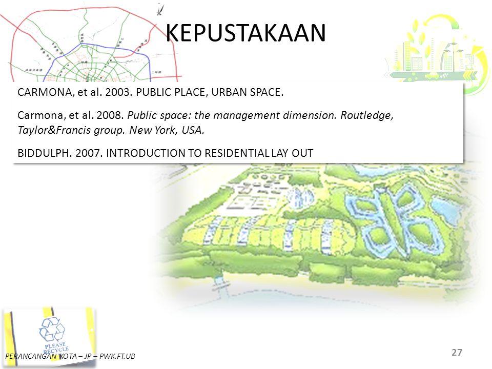 PERANCANGAN KOTA – JP – PWK.FT.UB KEPUSTAKAAN 27 CARMONA, et al. 2003. PUBLIC PLACE, URBAN SPACE. Carmona, et al. 2008. Public space: the management d