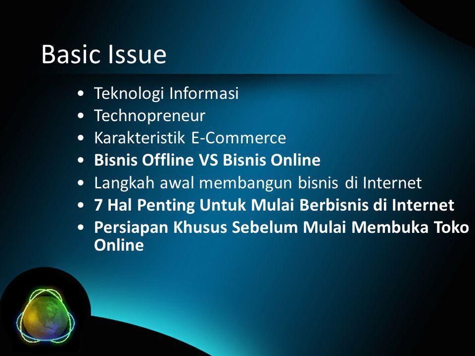 Basic Issue •Teknologi Informasi •Technopreneur •Karakteristik E-Commerce •Bisnis Offline VS Bisnis Online •Langkah awal membangun bisnis di Internet •7 Hal Penting Untuk Mulai Berbisnis di Internet •Persiapan Khusus Sebelum Mulai Membuka Toko Online