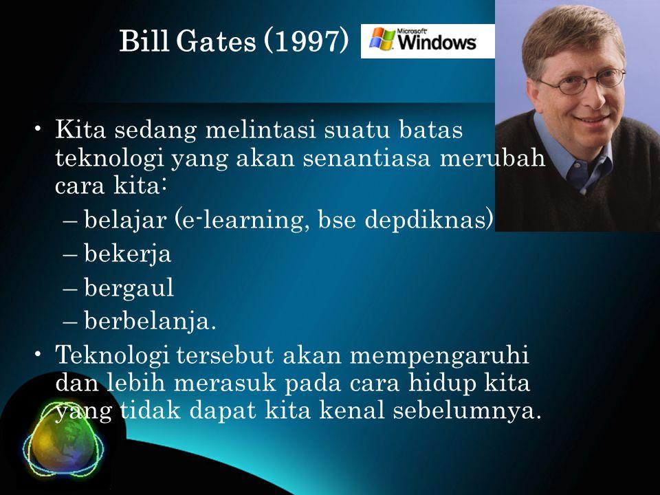 Bill Gates (1997) •Kita sedang melintasi suatu batas teknologi yang akan senantiasa merubah cara kita: –belajar (e-learning, bse depdiknas) –bekerja –bergaul –berbelanja.