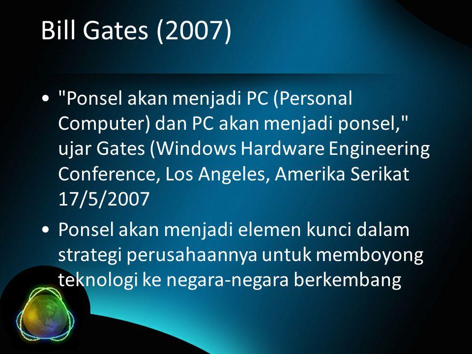 Bill Gates (2007) • Ponsel akan menjadi PC (Personal Computer) dan PC akan menjadi ponsel, ujar Gates (Windows Hardware Engineering Conference, Los Angeles, Amerika Serikat 17/5/2007 •Ponsel akan menjadi elemen kunci dalam strategi perusahaannya untuk memboyong teknologi ke negara-negara berkembang