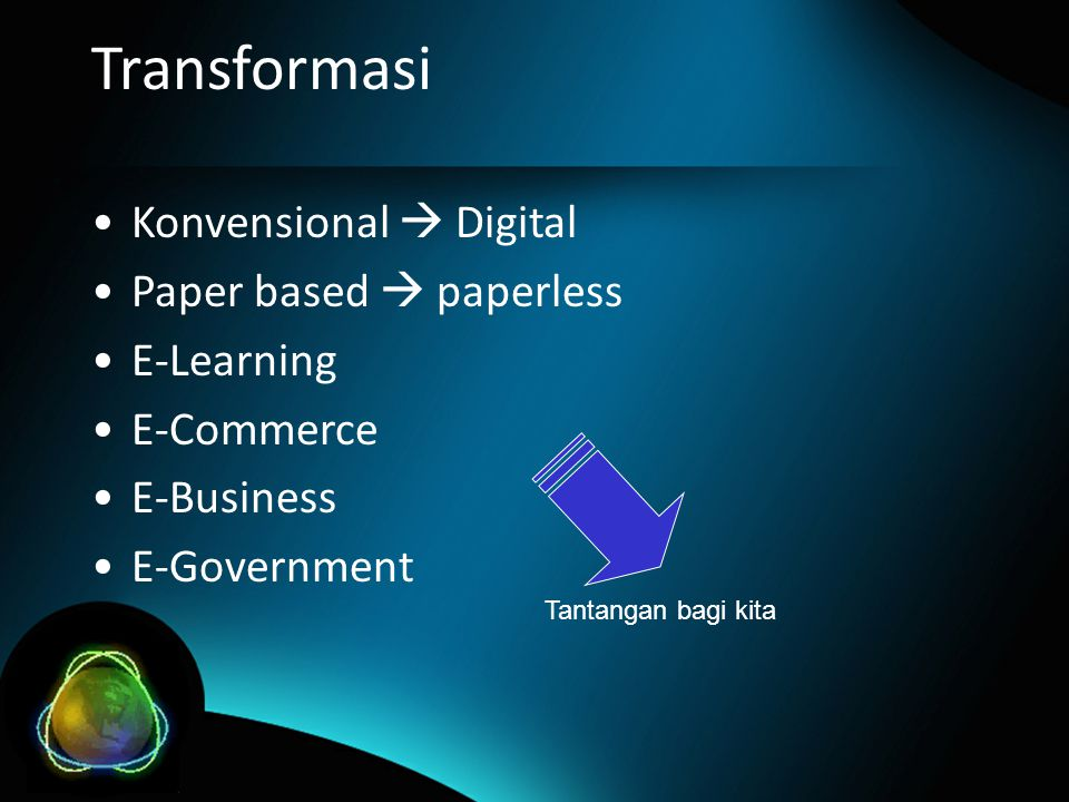 Transformasi •Konvensional  Digital •Paper based  paperless •E-Learning •E-Commerce •E-Business •E-Government Tantangan bagi kita