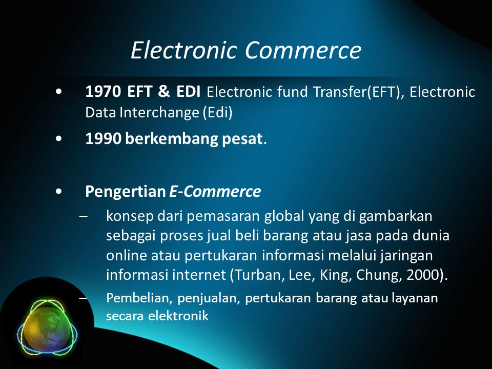 Electronic Commerce •1970 EFT & EDI Electronic fund Transfer(EFT), Electronic Data Interchange (Edi) •1990 berkembang pesat.