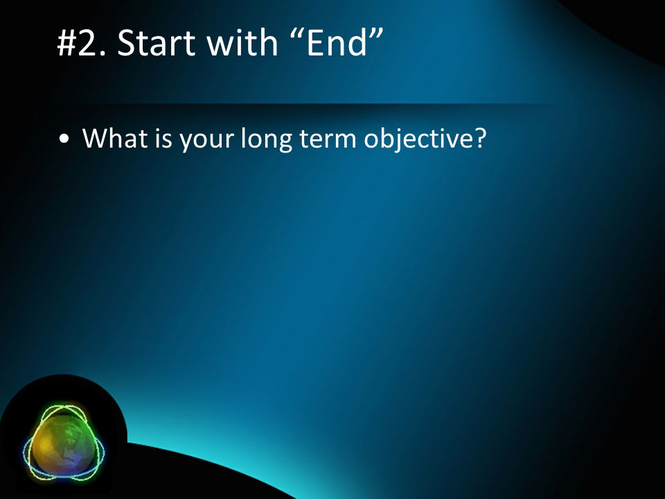 #2. Start with End •What is your long term objective