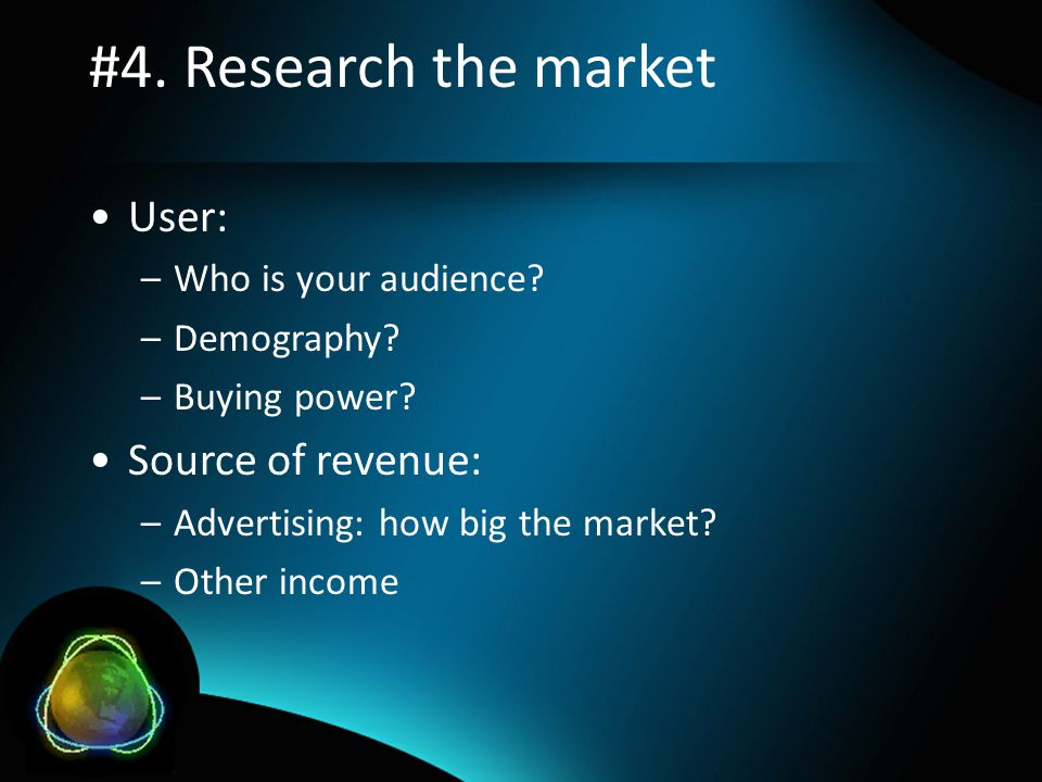#4. Research the market •User: –Who is your audience.