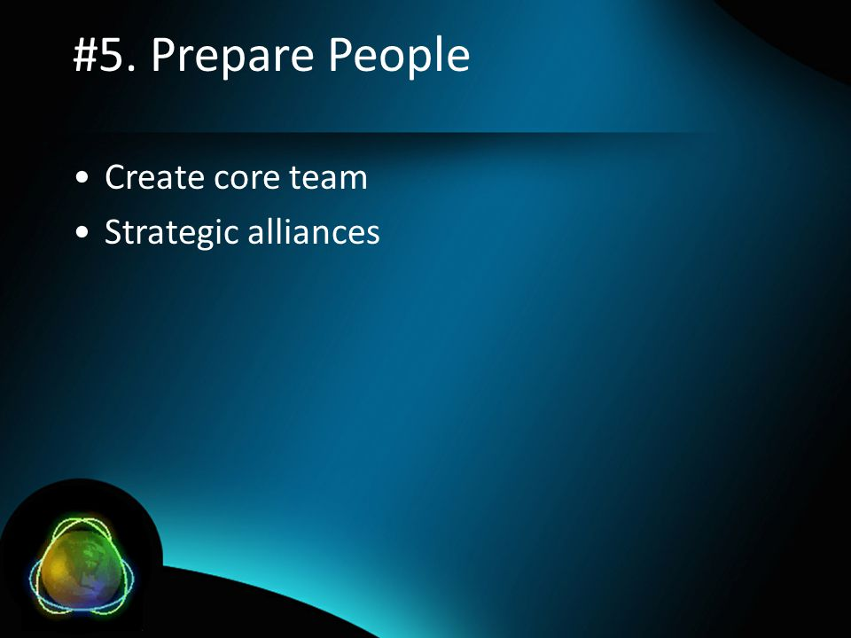 #5. Prepare People •Create core team •Strategic alliances