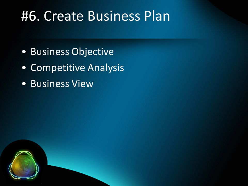 #6. Create Business Plan •Business Objective •Competitive Analysis •Business View