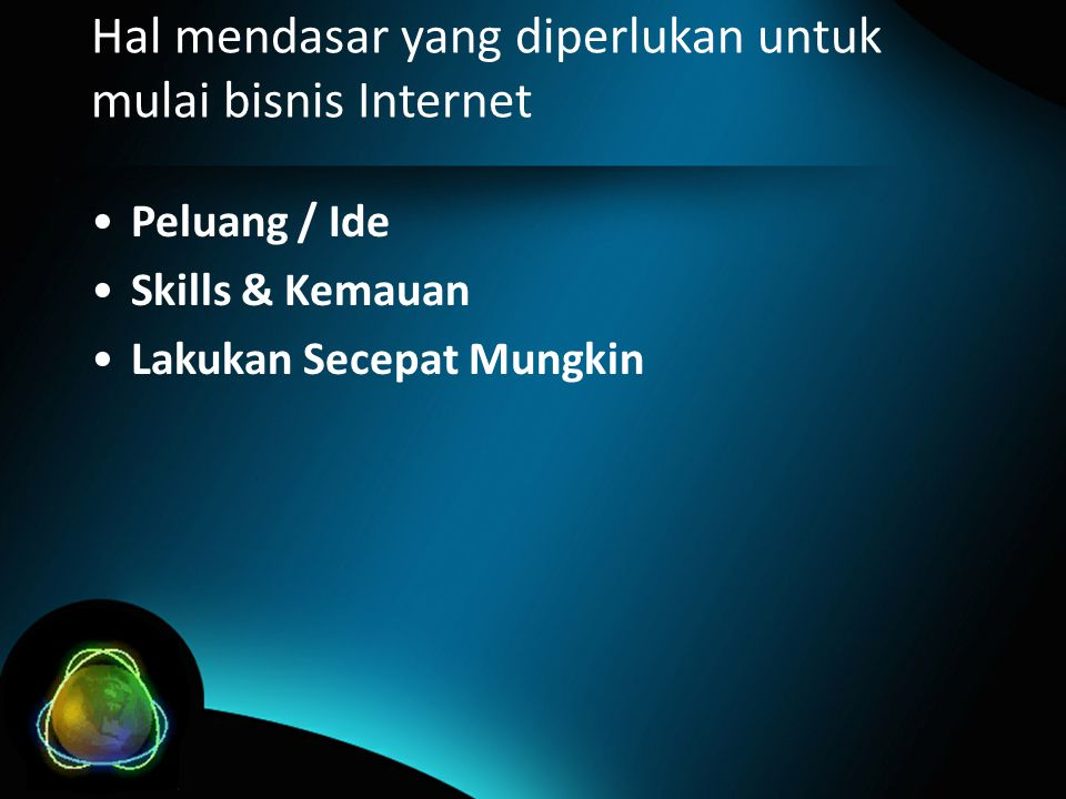 Hal mendasar yang diperlukan untuk mulai bisnis Internet •Peluang / Ide •Skills & Kemauan •Lakukan Secepat Mungkin