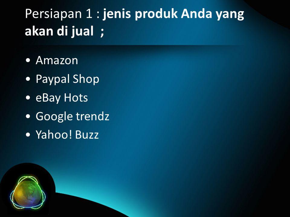 Persiapan 1 : jenis produk Anda yang akan di jual ; •Amazon •Paypal Shop •eBay Hots •Google trendz •Yahoo.