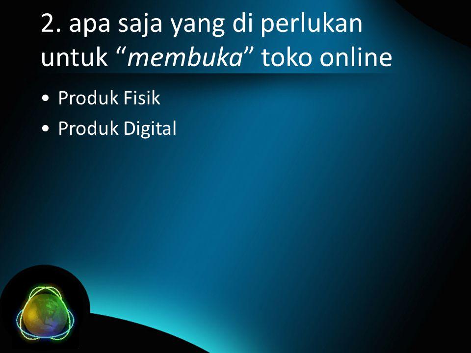 2. apa saja yang di perlukan untuk membuka toko online •Produk Fisik •Produk Digital