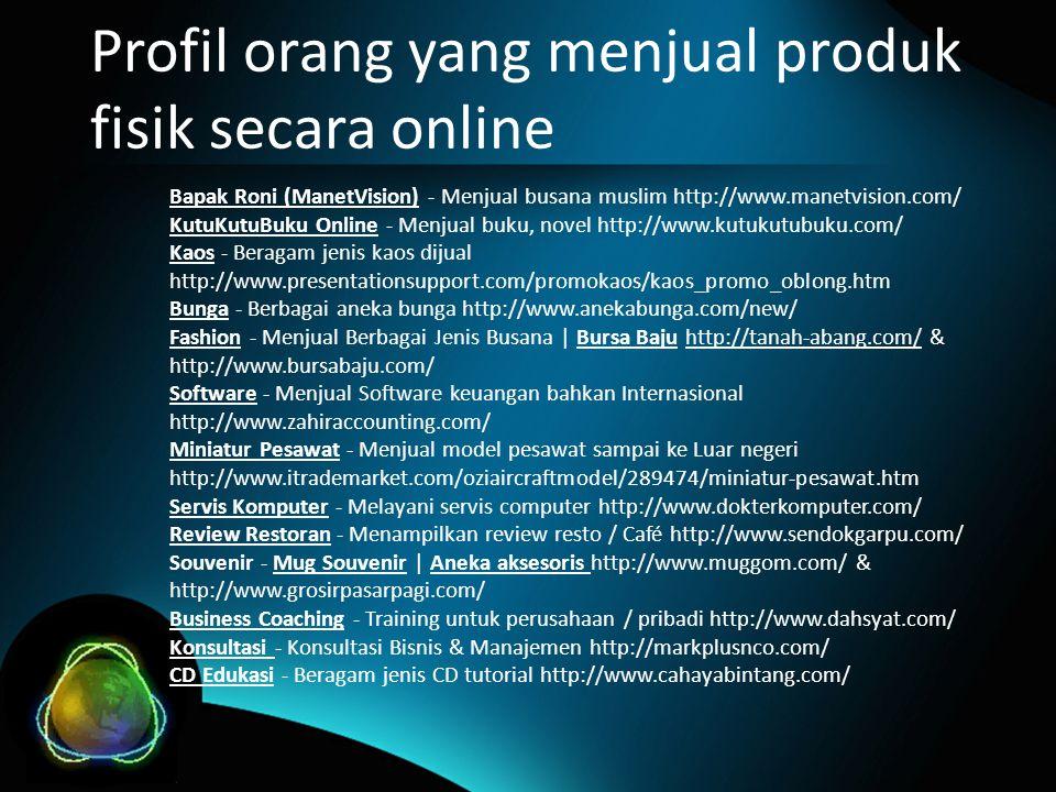 Profil orang yang menjual produk fisik secara online Bapak Roni (ManetVision) - Menjual busana muslim http://www.manetvision.com/ KutuKutuBuku Online - Menjual buku, novel http://www.kutukutubuku.com/ Kaos - Beragam jenis kaos dijual http://www.presentationsupport.com/promokaos/kaos_promo_oblong.htm Bunga - Berbagai aneka bunga http://www.anekabunga.com/new/ Fashion - Menjual Berbagai Jenis Busana | Bursa Baju http://tanah-abang.com/ & http://www.bursabaju.com/ Software - Menjual Software keuangan bahkan Internasional http://www.zahiraccounting.com/ Miniatur Pesawat - Menjual model pesawat sampai ke Luar negeri http://www.itrademarket.com/oziaircraftmodel/289474/miniatur-pesawat.htm Servis Komputer - Melayani servis computer http://www.dokterkomputer.com/ Review Restoran - Menampilkan review resto / Café http://www.sendokgarpu.com/ Souvenir - Mug Souvenir | Aneka aksesoris http://www.muggom.com/ & http://www.grosirpasarpagi.com/ Business Coaching - Training untuk perusahaan / pribadi http://www.dahsyat.com/ Konsultasi - Konsultasi Bisnis & Manajemen http://markplusnco.com/ CD Edukasi - Beragam jenis CD tutorial http://www.cahayabintang.com/