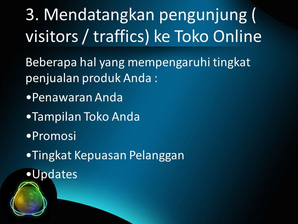 3. Mendatangkan pengunjung ( visitors / traffics) ke Toko Online Beberapa hal yang mempengaruhi tingkat penjualan produk Anda : •Penawaran Anda •Tampi