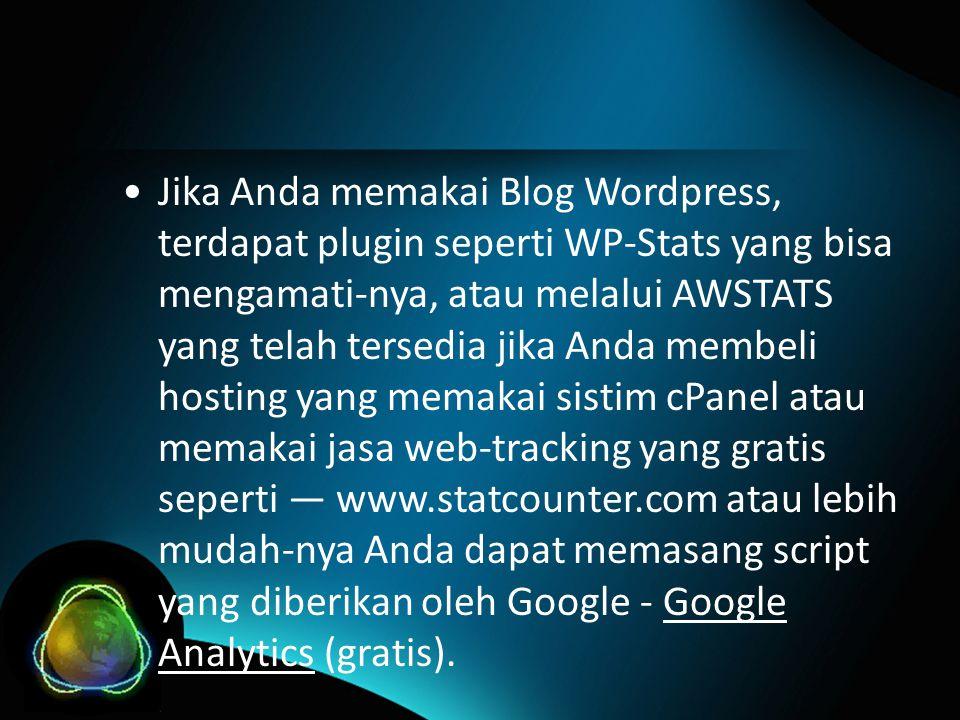 •Jika Anda memakai Blog Wordpress, terdapat plugin seperti WP-Stats yang bisa mengamati-nya, atau melalui AWSTATS yang telah tersedia jika Anda membeli hosting yang memakai sistim cPanel atau memakai jasa web-tracking yang gratis seperti — www.statcounter.com atau lebih mudah-nya Anda dapat memasang script yang diberikan oleh Google - Google Analytics (gratis).