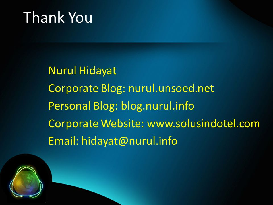 Thank You Nurul Hidayat Corporate Blog: nurul.unsoed.net Personal Blog: blog.nurul.info Corporate Website: www.solusindotel.com Email: hidayat@nurul.info