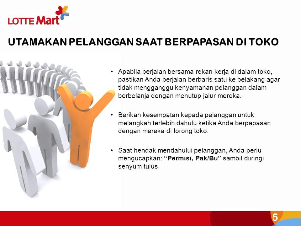 5 •Apabila berjalan bersama rekan kerja di dalam toko, pastikan Anda berjalan berbaris satu ke belakang agar tidak mengganggu kenyamanan pelanggan dalam berbelanja dengan menutup jalur mereka.