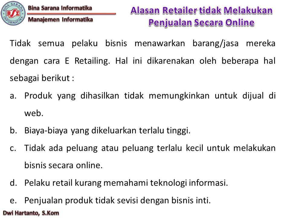 Tidak semua pelaku bisnis menawarkan barang/jasa mereka dengan cara E Retailing. Hal ini dikarenakan oleh beberapa hal sebagai berikut : a.Produk yang