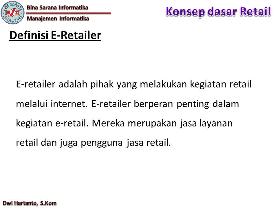 Definisi E-Retailer E-retailer adalah pihak yang melakukan kegiatan retail melalui internet. E-retailer berperan penting dalam kegiatan e-retail. Mere