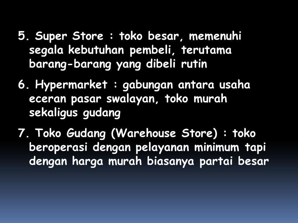 5. Super Store : toko besar, memenuhi segala kebutuhan pembeli, terutama barang-barang yang dibeli rutin 6. Hypermarket : gabungan antara usaha eceran