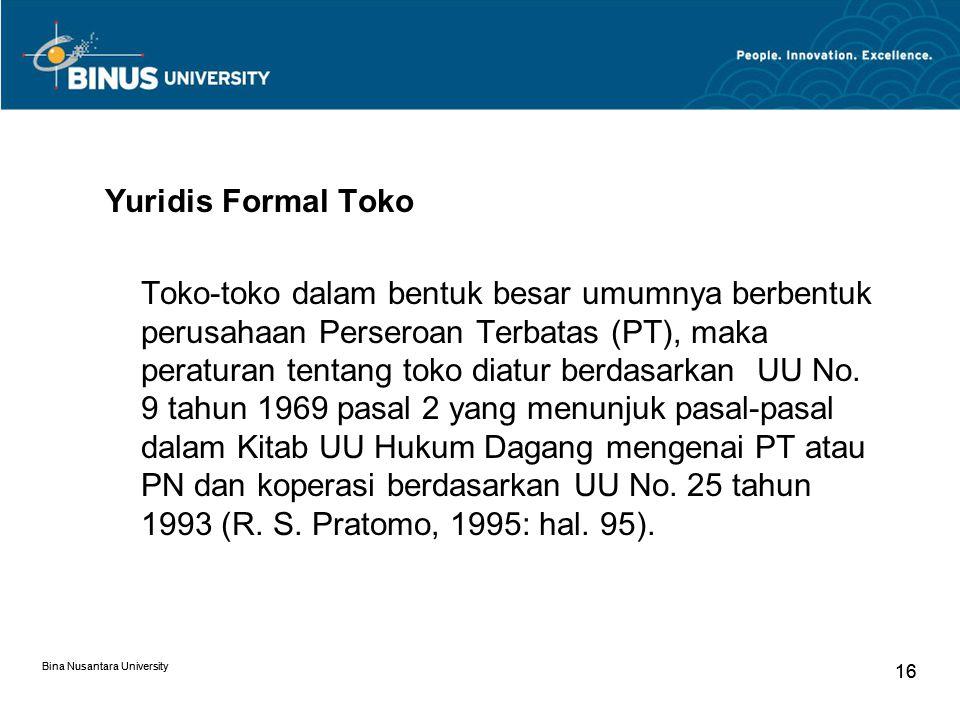 Bina Nusantara University 16 Bina Nusantara University 16 Yuridis Formal Toko Toko-toko dalam bentuk besar umumnya berbentuk perusahaan Perseroan Terbatas (PT), maka peraturan tentang toko diatur berdasarkan UU No.