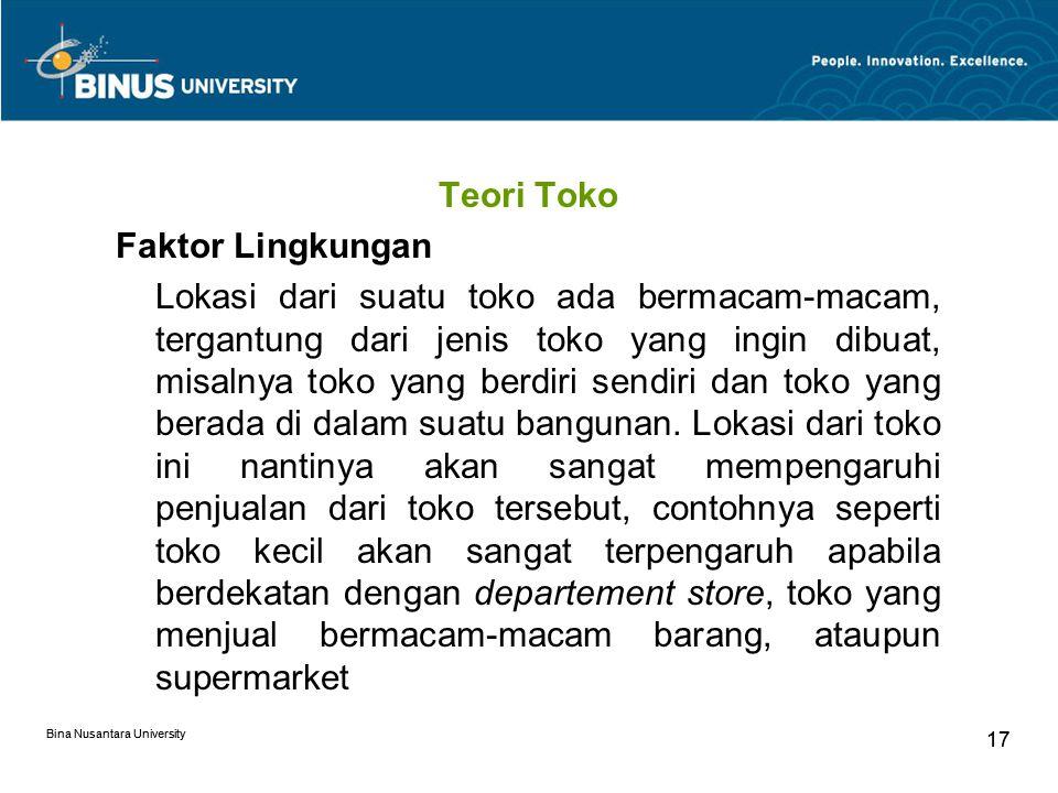 Bina Nusantara University 17 Bina Nusantara University 17 Teori Toko Faktor Lingkungan Lokasi dari suatu toko ada bermacam-macam, tergantung dari jenis toko yang ingin dibuat, misalnya toko yang berdiri sendiri dan toko yang berada di dalam suatu bangunan.
