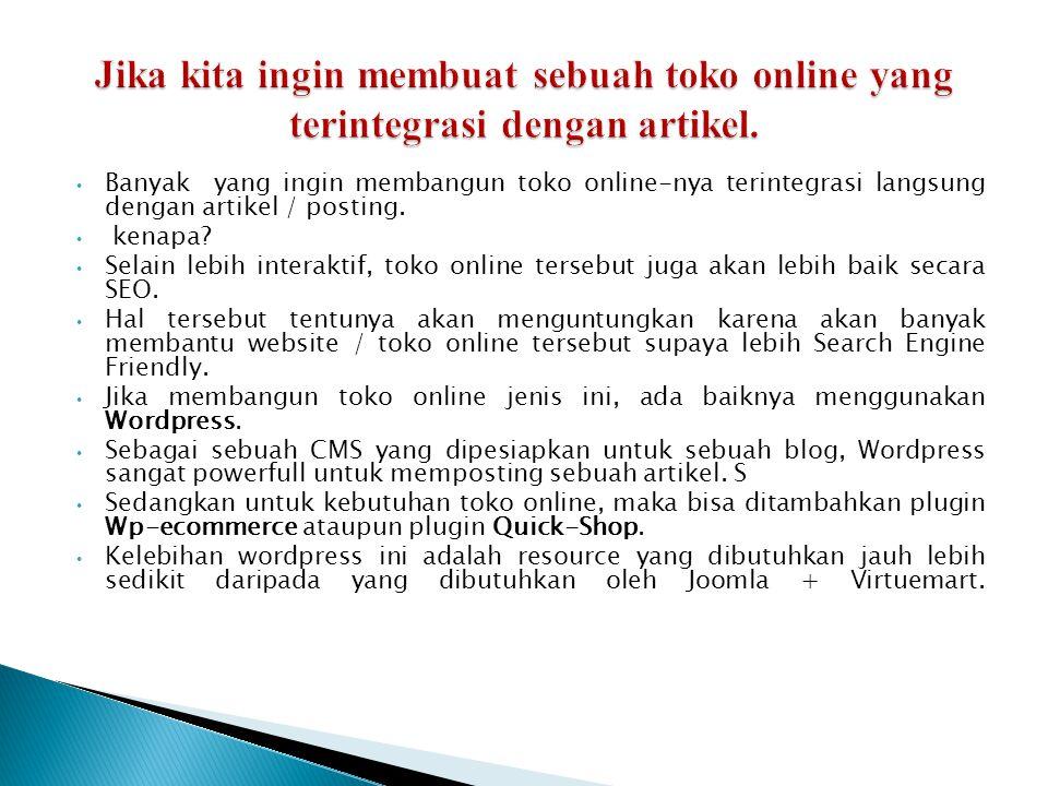 • Banyak yang ingin membangun toko online-nya terintegrasi langsung dengan artikel / posting. • kenapa? • Selain lebih interaktif, toko online tersebu