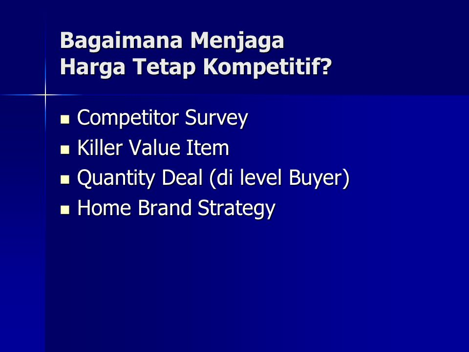 Bagaimana Menjaga Harga Tetap Kompetitif?  Competitor Survey  Killer Value Item  Quantity Deal (di level Buyer)  Home Brand Strategy