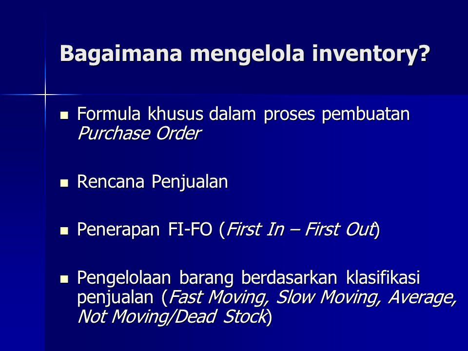 Bagaimana mengelola inventory?  Formula khusus dalam proses pembuatan Purchase Order  Rencana Penjualan  Penerapan FI-FO (First In – First Out)  P