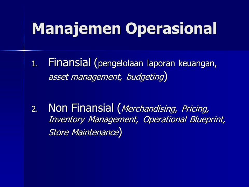 Manajemen Operasional 1. Finansial ( pengelolaan laporan keuangan, asset management, budgeting ) 2. Non Finansial ( Merchandising, Pricing, Inventory