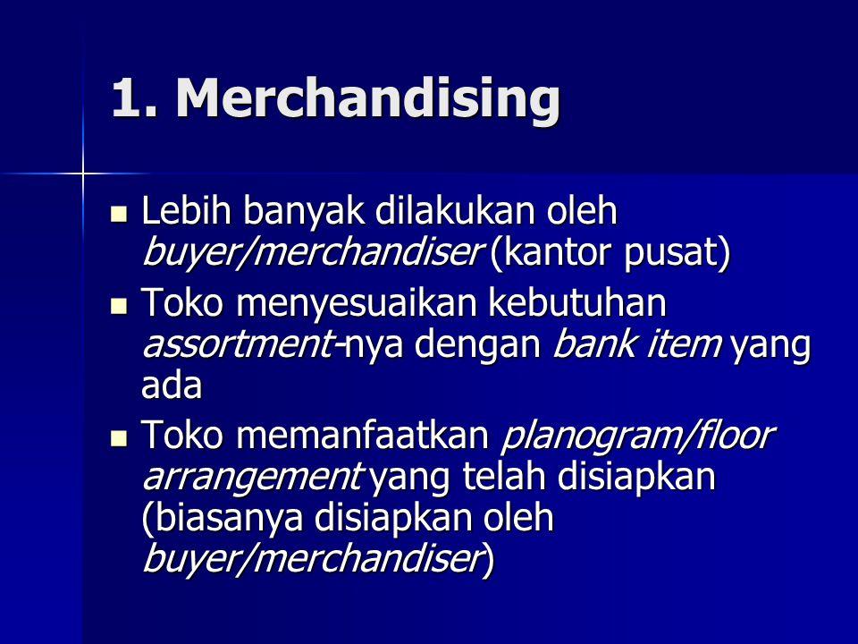 1. Merchandising  Lebih banyak dilakukan oleh buyer/merchandiser (kantor pusat)  Toko menyesuaikan kebutuhan assortment-nya dengan bank item yang ad