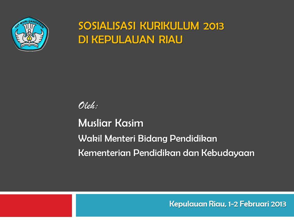 SOSIALISASI KURIKULUM 2013 DI KEPULAUAN RIAU Oleh: Musliar Kasim Wakil Menteri Bidang Pendidikan Kementerian Pendidikan dan Kebudayaan Kepulauan Riau,
